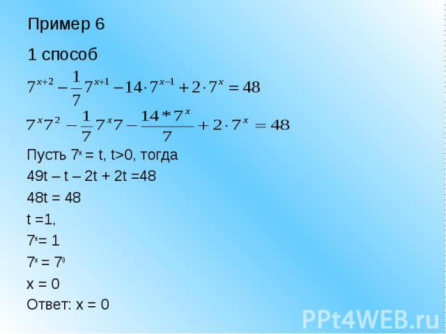 Пример 6 1 способ Пусть 7x = t, t>0, тогда 49t – t – 2t + 2t =48 48t = 48 t =1, 7x = 1 7x = 70 x = 0 Ответ: x = 0