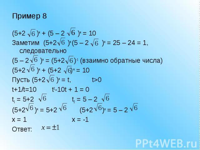 Пример 8 (5+2 )x + (5 – 2 )x = 10 Заметим (5+2 )x (5 – 2 )x = 25 – 24 = 1, следовательно (5 – 2 )x = (5+2 )-1 (взаимно обратные числа) (5+2 )x + (5+2 )-x = 10 Пусть (5+2 )x = t, t>0 t+1/t=10 t2-10t + 1 = 0 t1 = 5+2 t2 = 5 – 2 (5+2 )x = 5+2 (5+2 )…