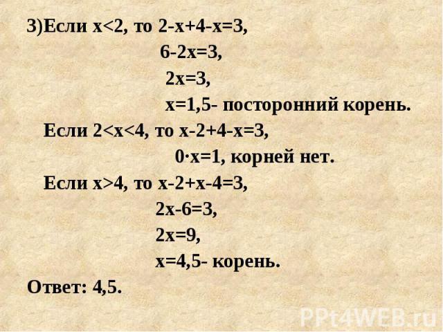 3)Если х<2, то 2-х+4-х=3, 3)Если х<2, то 2-х+4-х=3, 6-2х=3, 2х=3, х=1,5- посторонний корень. Если 2<х<4, то х-2+4-х=3, 0·х=1, корней нет. Если х>4, то х-2+х-4=3, 2х-6=3, 2х=9, х=4,5- корень. Ответ: 4,5.