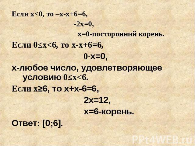 Если х<0, то –х-х+6=6, Если х<0, то –х-х+6=6, -2х=0, х=0-посторонний корень. Если 0≤х<6, то х-х+6=6, 0·х=0, х-любое число, удовлетворяющее условию 0≤х<6. Если х≥6, то х+х-6=6, 2х=12, х=6-корень. Ответ: [0;6].