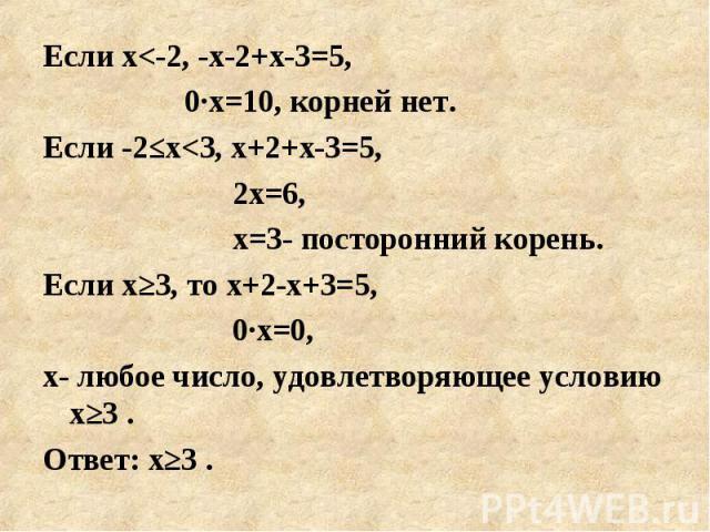 Если х<-2, -х-2+х-3=5, Если х<-2, -х-2+х-3=5, 0·х=10, корней нет. Если -2≤х<3, х+2+х-3=5, 2х=6, х=3- посторонний корень. Если х≥3, то х+2-х+3=5, 0·х=0, х- любое число, удовлетворяющее условию х≥3 . Ответ: х≥3 .