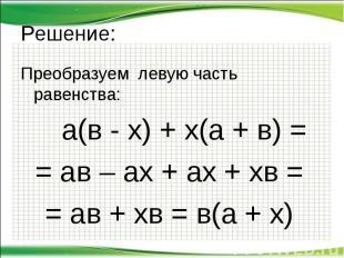 Решение: Преобразуем левую часть равенства: а(в - х) + х(а + в) = = ав – ах + ах
