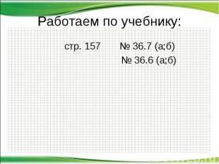 Работаем по учебнику: стр. 157 № 36.7 (а;б) № 36.6 (а;б)