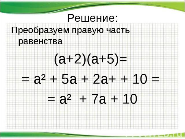 Решение: Преобразуем правую часть равенства (а+2)(а+5)= = а² + 5а + 2а+ + 10 = = а² + 7а + 10