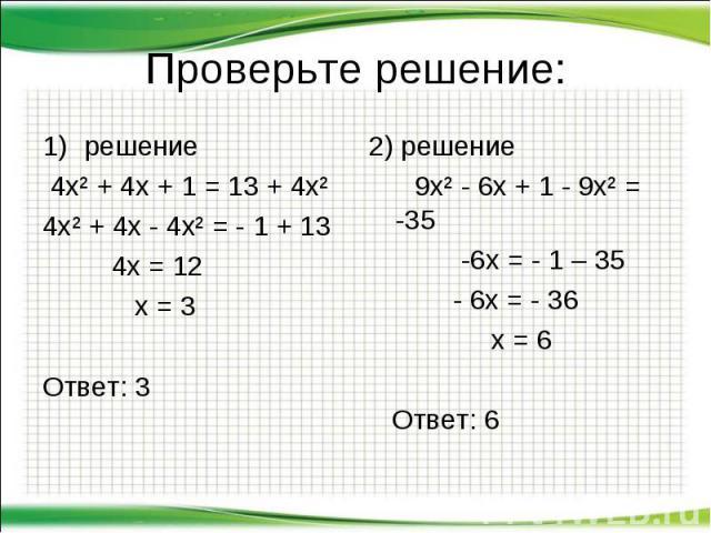 Проверьте решение: решение 4х² + 4х + 1 = 13 + 4х² 4х² + 4х - 4х² = - 1 + 13 4х = 12 х = 3 Ответ: 3