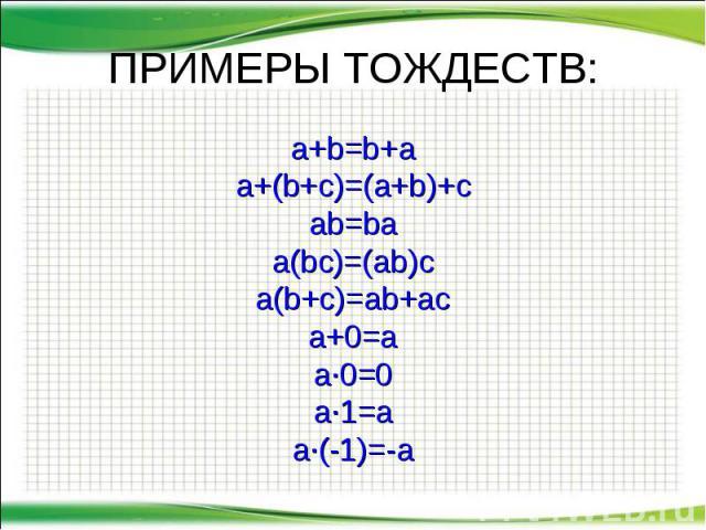 ПРИМЕРЫ ТОЖДЕСТВ: a+b=b+a a+(b+c)=(a+b)+c ab=ba a(bc)=(ab)c a(b+c)=ab+ac a+0=a a∙0=0 a∙1=a a∙(-1)=-a