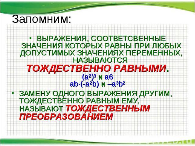 Запомним: ВЫРАЖЕНИЯ, СООТВЕТСВЕННЫЕ ЗНАЧЕНИЯ КОТОРЫХ РАВНЫ ПРИ ЛЮБЫХ ДОПУСТИМЫХ ЗНАЧЕНИЯХ ПЕРЕМЕННЫХ, НАЗЫВАЮТСЯ ТОЖДЕСТВЕННО РАВНЫМИ. (a²)³ и a6 ab∙(-a²b) и –a³b² ЗАМЕНУ ОДНОГО ВЫРАЖЕНИЯ ДРУГИМ, ТОЖДЕСТВЕННО РАВНЫМ ЕМУ, НАЗЫВАЮТ ТОЖДЕСТВЕННЫМ ПРЕОБ…