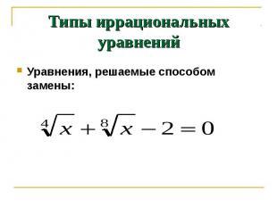 Типы иррациональных уравнений Уравнения, решаемые способом замены: