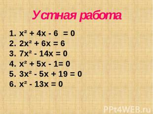 Устная работа x² + 4x - 6 = 0 2x² + 6x = 6 7x² - 14x = 0 x² + 5x - 1= 0 3x² - 5x