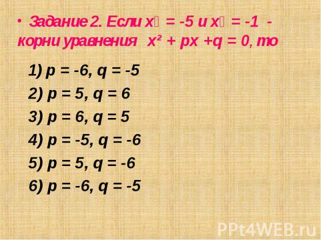 1) p = -6, q = -5 1) p = -6, q = -5 2) p = 5, q = 6 3) p = 6, q = 5 4) p = -5, q = -6 5) p = 5, q = -6 6) p = -6, q = -5