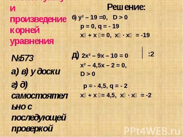 Решение: Решение: б) y² – 19 =0, D > 0 p = 0, q = - 19 х₁ + х ₂= 0, х₁ ∙ х₂ = -19 д) 2x² – 9x – 10 = 0 х² – 4,5х – 2 = 0, D > 0 p = - 4,5, q = - 2 х₁ + х ₂= 4,5, х₁ ∙ х₂ = -2