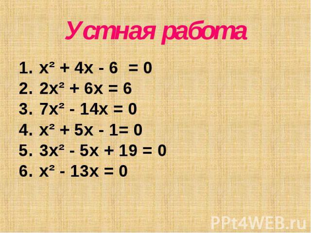 Устная работа x² + 4x - 6 = 0 2x² + 6x = 6 7x² - 14x = 0 x² + 5x - 1= 0 3x² - 5x + 19 = 0 x² - 13x = 0