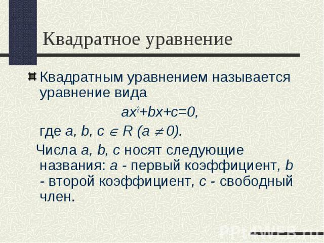 Квадратным уравнением называется уравнение вида Квадратным уравнением называется уравнение вида ax2+bx+c=0, где a, b, с R (a 0). Числа a, b, с носят следующие названия: a - первый коэффициент, b - второй коэффициент, с - свободный член.