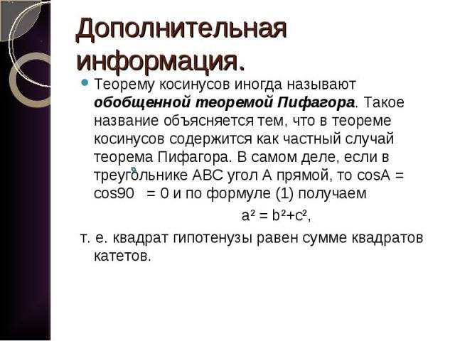 Теорему косинусов иногда называют обобщенной теоремой Пифагора. Такое название объясняется тем, что в теореме косинусов содержится как частный случай теорема Пифагора. В самом деле, если в треугольнике АВС угол А прямой, то cosA = cos90 = 0 и по фор…