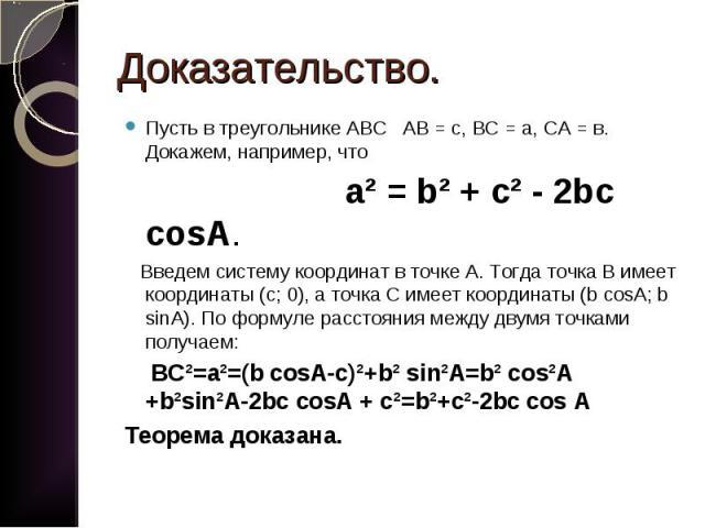 Пусть в треугольнике АВС АВ = с, ВС = а, СА = в. Докажем, например, что Пусть в треугольнике АВС АВ = с, ВС = а, СА = в. Докажем, например, что а² = b² + с² - 2bc cosA. Введем систему координат в точке А. Тогда точка В имеет координаты (с; 0), а точ…