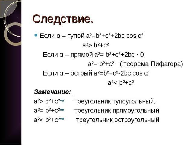 Если α – тупой a²=b²+c²+2bc cos α' Если α – тупой a²=b²+c²+2bc cos α' a²> b²+c² Если α – прямой a²= b²+c²+2bc · 0 a²= b²+c² ( теорема Пифагора) Если α – острый a²=b²+c²-2bc cos α' a²< b²+c² Замечание: a²> b²+c² треугольник тупоугольный. a²=…