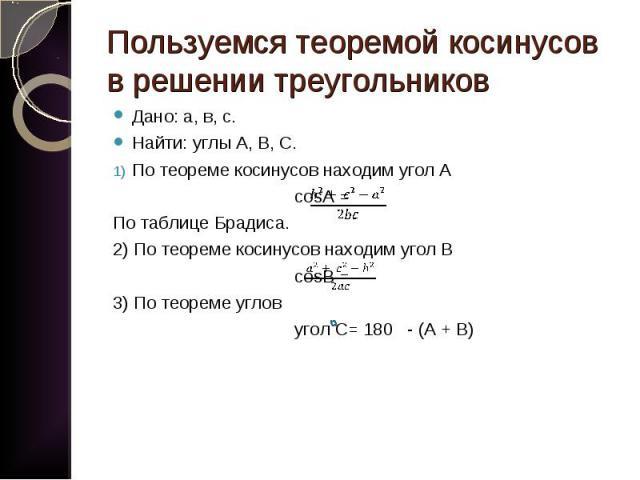 Дано: а, в, с. Дано: а, в, с. Найти: углы А, В, С. По теореме косинусов находим угол А cosA = По таблице Брадиса. 2) По теореме косинусов находим угол В cosB = 3) По теореме углов угол С= 180 - (А + В)