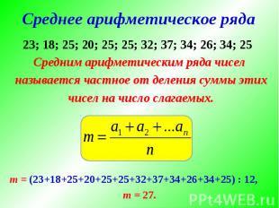 Средним арифметическим ряда чисел Средним арифметическим ряда чисел называется ч