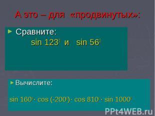А это – для «продвинутых»: Сравните: sin 1230 и sin 560
