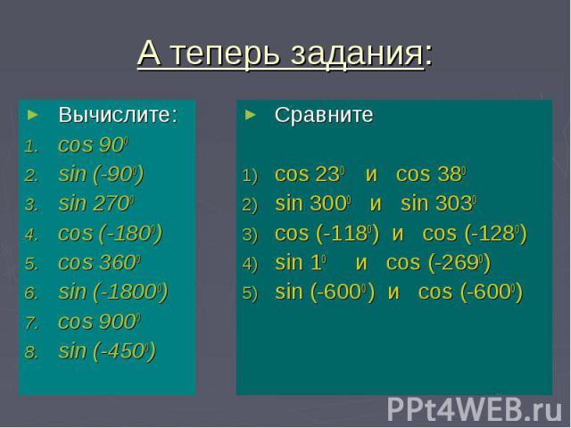 А теперь задания: Вычислите: cos 900 sin (-900) sin 2700 cos (-1800) cos 3600 sin (-18000) cos 9000 sin (-4500)