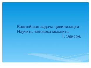 Важнейшая задача цивилизации - Научить человека мыслить. Т. Эдисон.