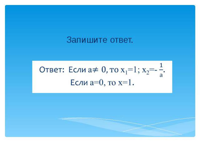 Запишите ответ. Ответ: Если а х1=1; х2=-. Если а=0, то х=1.