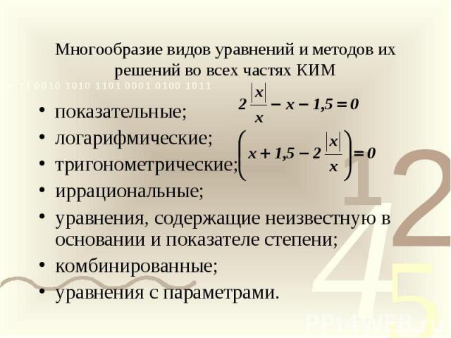 Многообразие видов уравнений и методов их решений во всех частях КИМ показательные; логарифмические; тригонометрические; иррациональные; уравнения, содержащие неизвестную в основании и показателе степени; комбинированные; уравнения с параметрами.