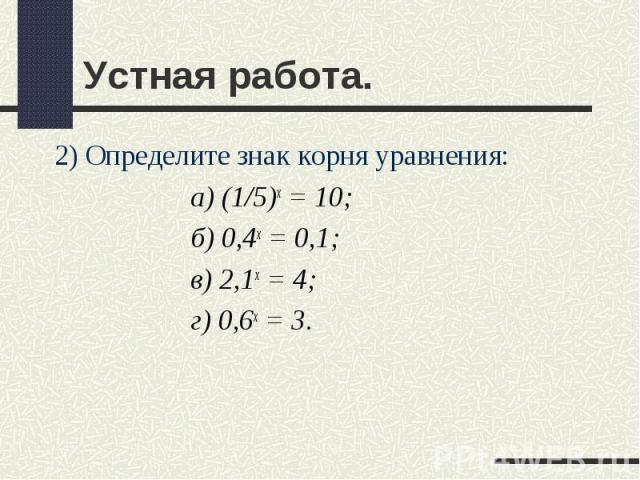 2) Определите знак корня уравнения: 2) Определите знак корня уравнения: а) (1/5)х = 10; б) 0,4х = 0,1; в) 2,1х = 4; г) 0,6х = 3.