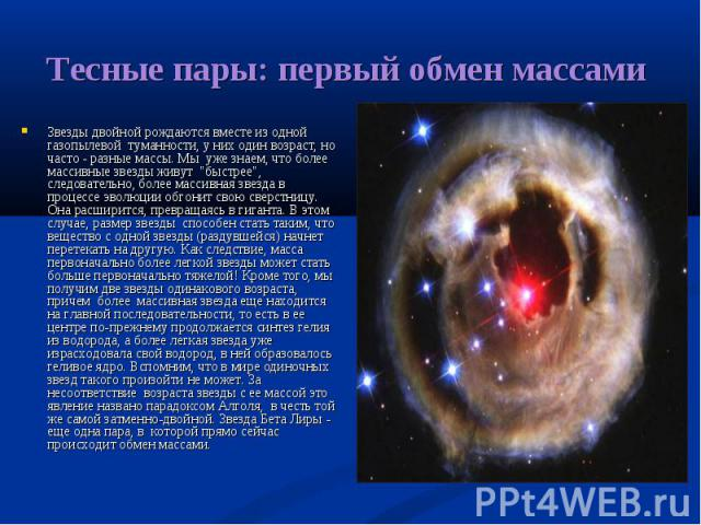 """Звезды двойной рождаются вместе из одной газопылевой туманности, у них один возраст, но часто - разные массы. Мы уже знаем, что более массивные звезды живут """"быстрее"""", следовательно, более массивная звезда в процессе эволюции обгонит свою …"""