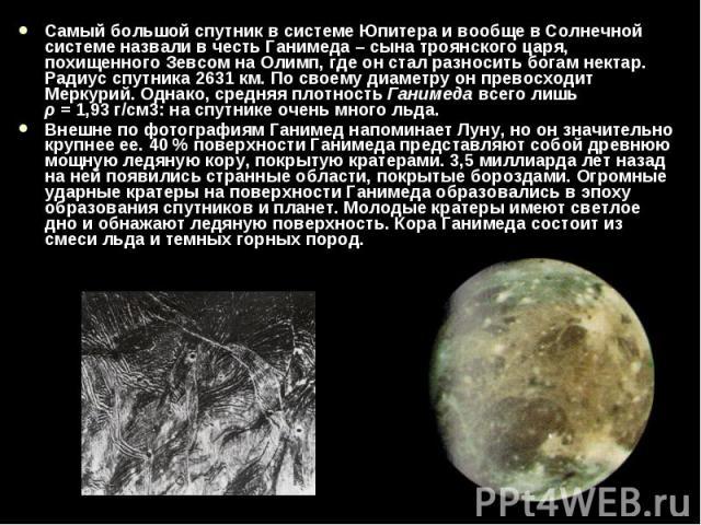 Самый большой спутник в системе Юпитера и вообще в Солнечной системе назвали в честь Ганимеда – сына троянского царя, похищенного Зевсом на Олимп, где он стал разносить богам нектар. Радиус спутника 2631км. По своему диаметру он превосходит Ме…