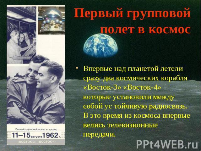 Впервые над планетой летели сразу два космических корабля «Восток-3» «Восток-4» которые установили между собой ус тойчивую радиосвязь. В это время из космоса впервые велись телевизионные передачи. Впервые над планетой летели сразу два космических ко…