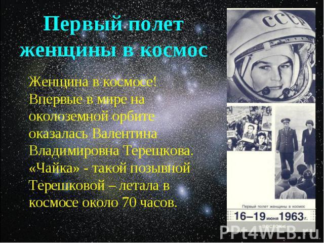 Женщина в космосе! Впервые в мире на околоземной орбите оказалась Валентина Владимировна Терешкова. «Чайка» - такой позывной Терешковой – летала в космосе около 70 часов. Женщина в космосе! Впервые в мире на околоземной орбите оказалась Валентина Вл…