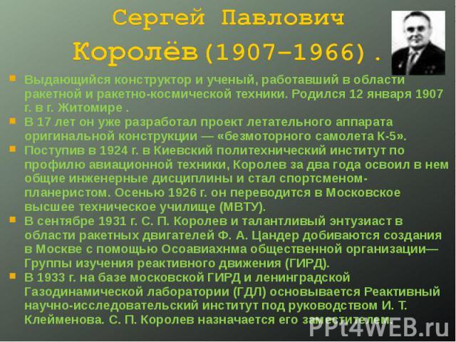 Выдающийся конструктор и ученый, работавший в области ракетной и ракетно-космической техники. Родился 12 января 1907 г. в г. Житомире . Выдающийся конструктор и ученый, работавший в области ракетной и ракетно-космической техники. Родился 12 января 1…