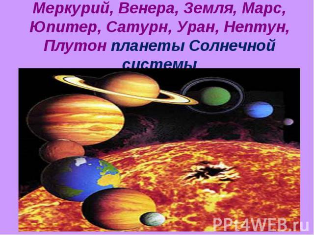 Меркурий, Венера, Земля, Марс, Юпитер, Сатурн, Уран, Нептун, Плутон планеты Солнечной системы