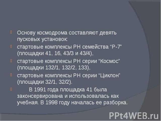 """Основу космодрома составляют девять пусковых установок: Основу космодрома составляют девять пусковых установок: стартовые комплексы РН семейства """"Р-7"""" (площадки 41, 16, 43/3 и 43/4), стартовые комплексы РН серии """"Космос"""" (площадки 132/1, 132/2, 133)…"""
