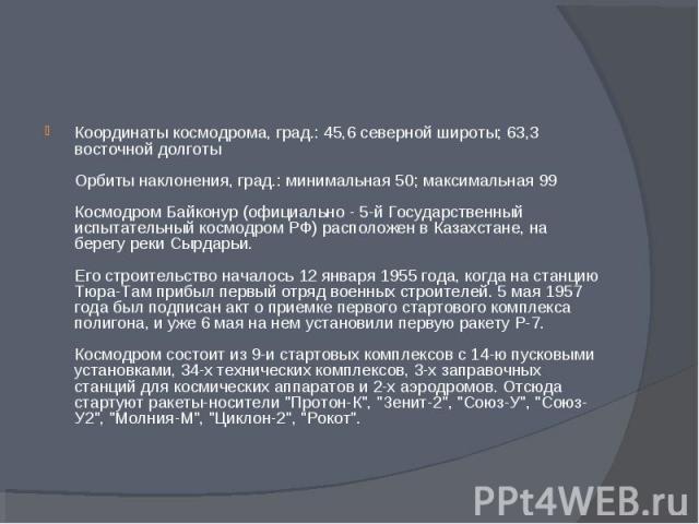 Координаты космодрома, град.: 45,6 северной широты; 63,3 восточной долготы Орбиты наклонения, град.: минимальная 50; максимальная 99 Космодром Байконур (официально - 5-й Государственный испытательный космодром РФ) расположен в Казахстане, на берегу …
