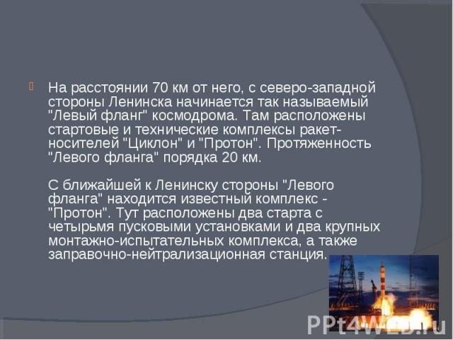 """На расстоянии 70 км от него, с северо-западной стороны Ленинска начинается так называемый """"Левый фланг"""" космодрома. Там расположены стартовые и технические комплексы ракет-носителей """"Циклон"""" и """"Протон"""". Протяженность &q…"""