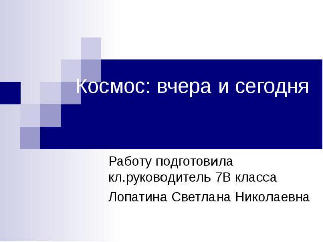 Космос: вчера и сегодня Работу подготовила кл.руководитель 7В класса Лопатина Светлана Николаевна