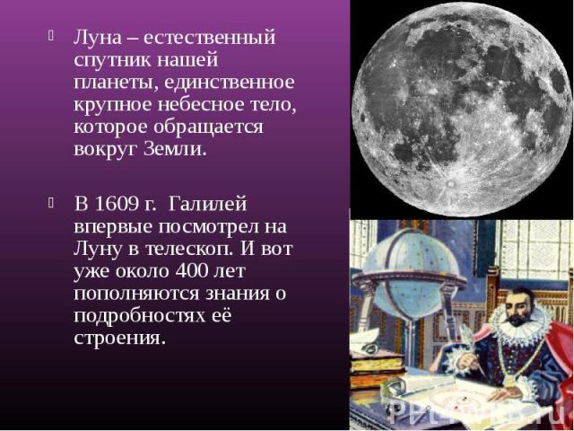 Луна – естественный спутник нашей планеты, единственное крупное небесное тело, которое обращается вокруг Земли. Луна – естественный спутник нашей планеты, единственное крупное небесное тело, которое обращается вокруг Земли. В 1609 г. Галилей впервые…