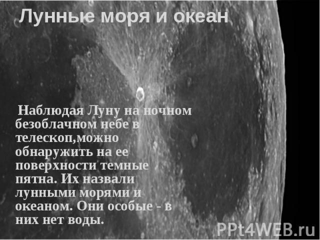 Наблюдая Луну на ночном безоблачном небе в телескоп,можно обнаружить на ее поверхности темные пятна. Их назвали лунными морями и океаном. Они особые - в них нет воды. Наблюдая Луну на ночном безоблачном небе в телескоп,можно обнаружить на ее поверхн…
