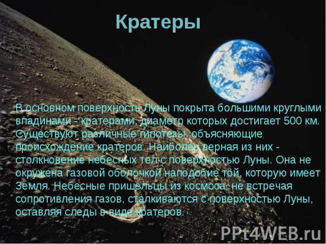 В основном поверхность Луны покрыта большими круглыми впадинами - кратерами, диаметр которых достигает 500 км. Существуют различные гипотезы, объясняющие происхождение кратеров. Наиболее верная из них - столкновение небесных тел с поверхностью Луны.…