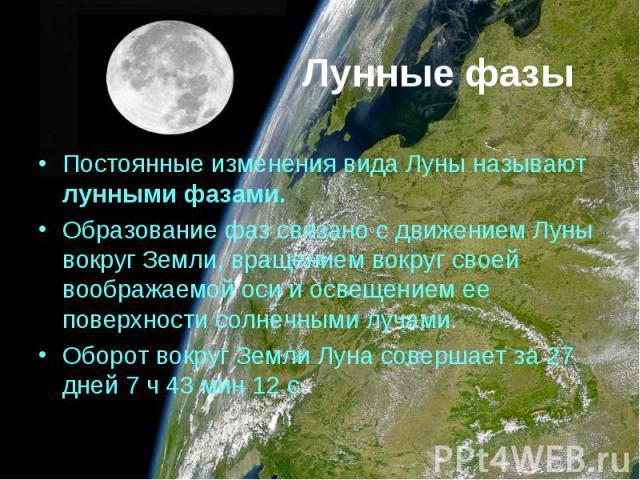 Постоянные изменения вида Луны называют лунными фазами. Постоянные изменения вида Луны называют лунными фазами. Образование фаз связано с движением Луны вокруг Земли, вращением вокруг своей воображаемой оси и освещением ее поверхности солнечными луч…