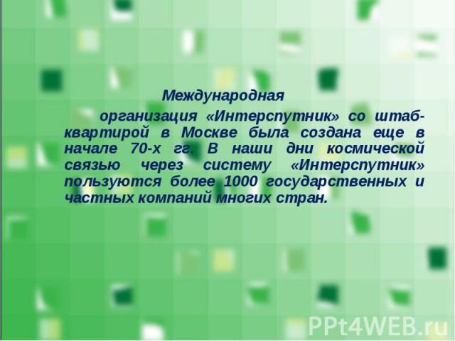 Международная Международная организация «Интерспутник» со штаб-квартирой в Москве была создана еще в начале 70-х гг. В наши дни космической связью через систему «Интерспутник» пользуются более 1000 государственных и частных компаний многих стран.