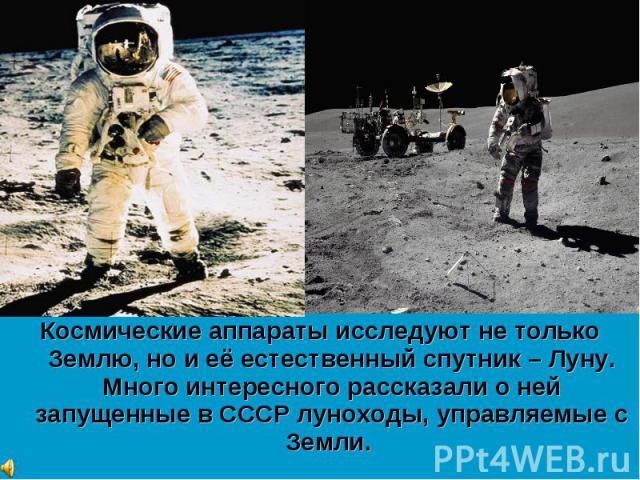 Космические аппараты исследуют не только Землю, но и её естественный спутник – Луну. Много интересного рассказали о ней запущенные в СССР луноходы, управляемые с Земли. Космические аппараты исследуют не только Землю, но и её естественный спутник – Л…