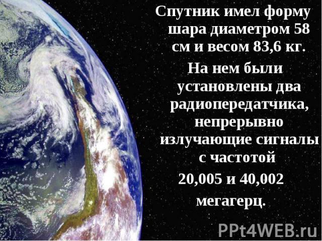 Спутник имел форму шара диаметром 58 см и весом 83,6 кг. Спутник имел форму шара диаметром 58 см и весом 83,6 кг. На нем были установлены два радиопередатчика, непрерывно излучающие сигналы с частотой 20,005 и 40,002 мегагерц.