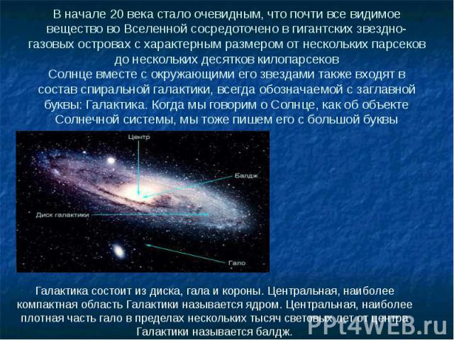 В начале 20 века стало очевидным, что почти все видимое вещество во Вселенной сосредоточено в гигантских звездно-газовых островах с характерным размером от нескольких парсеков до нескольких десятков килопарсеков Солнце вместе с окружающими его звезд…