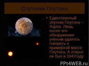 Единственный спутник Плутона – Харон. Лишь после его обнаружения учёным удалось