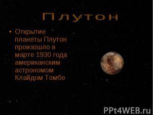 Открытие планеты Плутон произошло в марте 1930 года американским астрономом Клай