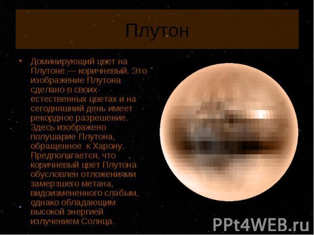 Доминирующий цвет на Плутоне — коричневый. Это изображение Плутона сделано в своих естественных цветах и на сегодняшний день имеет рекордное разрешение. Здесь изображено полушарие Плутона, обращенное к Харону. Предполагается, что коричневый цвет Плу…
