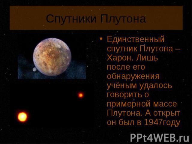 Единственный спутник Плутона – Харон. Лишь после его обнаружения учёным удалось говорить о примерной массе Плутона. А открыт он был в 1947году Единственный спутник Плутона – Харон. Лишь после его обнаружения учёным удалось говорить о примерной массе…